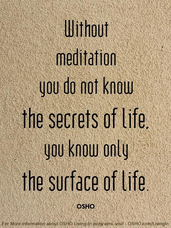 Without meditation you do not know the secrets of life, you know only the surface of life. - OSHO