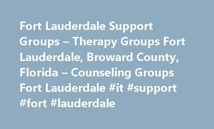 Fort Lauderdale Support Groups – Therapy Groups Fort Lauderdale, Broward County, Florida – Counseling Groups Fort Lauderdale #it #support #fort #lauderdale http://louisiana.nef2.com/fort-lauderdale-support-groups-therapy-groups-fort-lauderdale-broward-county-florida-counseling-groups-fort-lauderdale-it-support-fort-lauderdale/  # Support Groups in Fort Lauderdale, FL Not enough Support Groups to choose from?Try expanding your search for Support Groups in Fort Lauderdale to a larger area…
