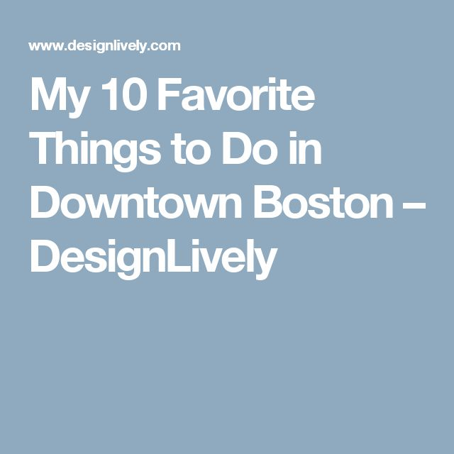 My 10 Favorite Things to Do in Downtown Boston – DesignLively