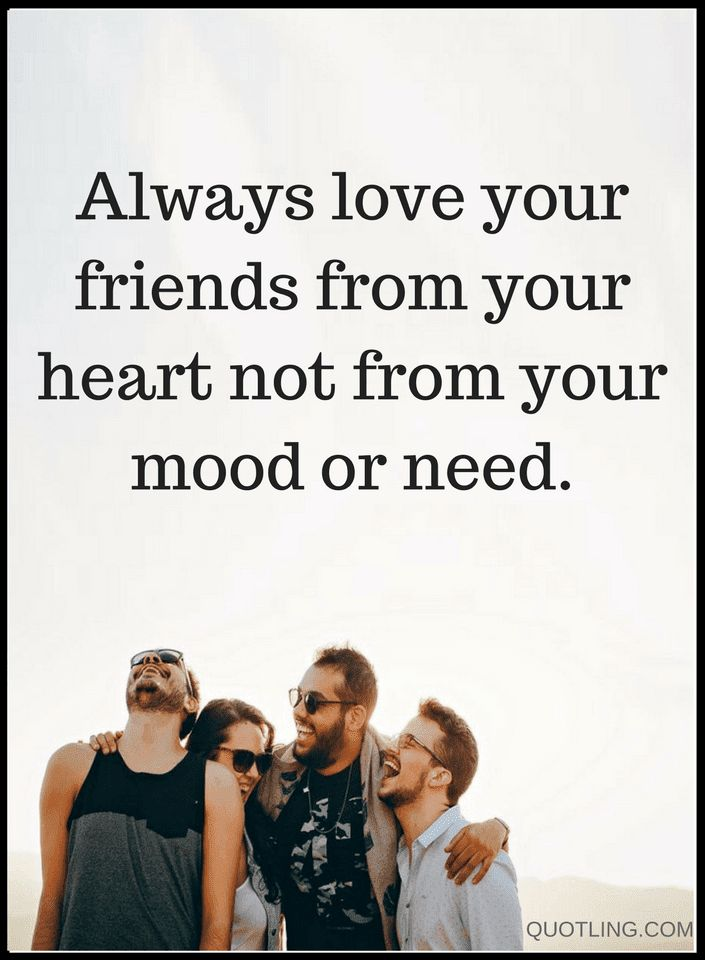 Quotes sometimes our friends suffer when we're not in the mood, sometimes we forget to appreciate and love them.