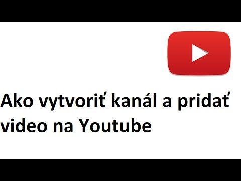 Ako vytvoriť kanál a pridať video na Youtube