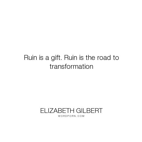 """Elizabeth Gilbert - """"Ruin is a gift. Ruin is the road to transformation"""". inspirational"""
