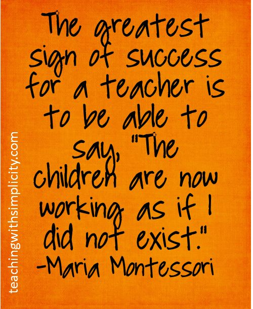 "The greatest sign of success for a teacher is to be able to say, ""The chlidren are now working as if I did not exist.""   - Maria Montessori"