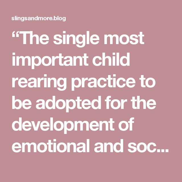 """""""The single most important child rearing practice to be adopted for the development of emotional and socially healthy infants and children is to carry the infant on the body of the care giver all day long"""".    In 1996 James Prescott in his piece """"The Origins of Human Love and Violence"""""""