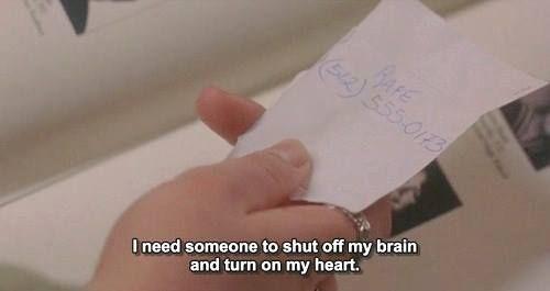 """I need someone to shut off my brain and turn on my heart."" Prozak nation (2001)"