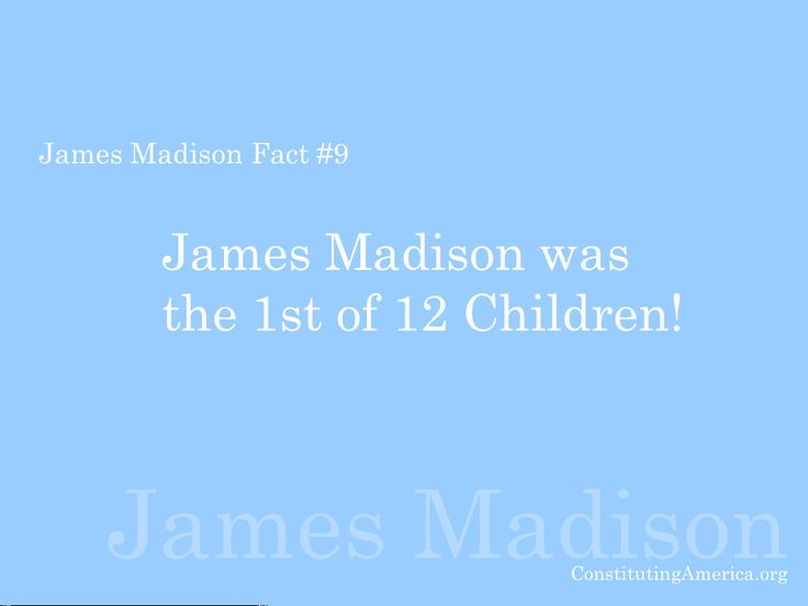 James Madison Fact #9: James Madison was the 1st of 12 children!