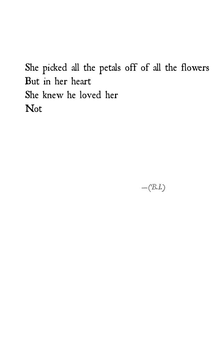 she picked off all the petals off of all the flowers but in her heart she knew he loved her not