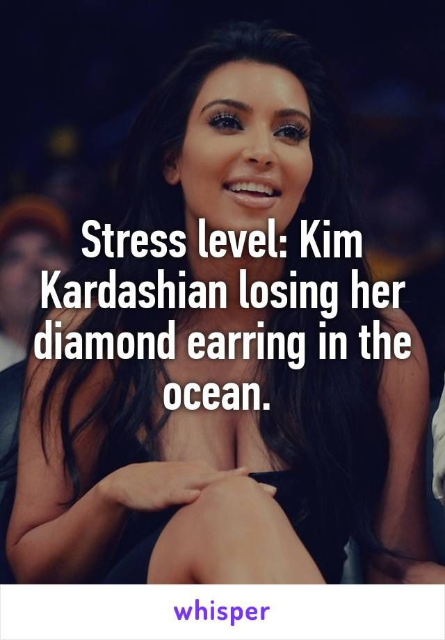 Stress level: Kim Kardashian losing her diamond earring in the ocean.
