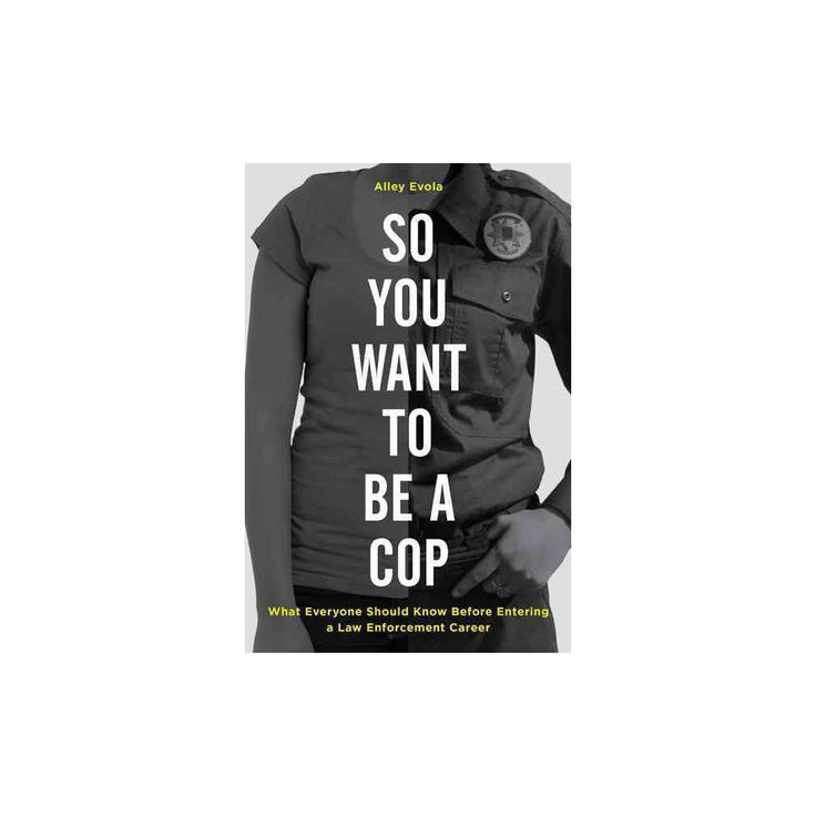 So You Want to Be a Cop : What Everyone Should Know Before Entering a Law Enforcement Career (Hardcover)