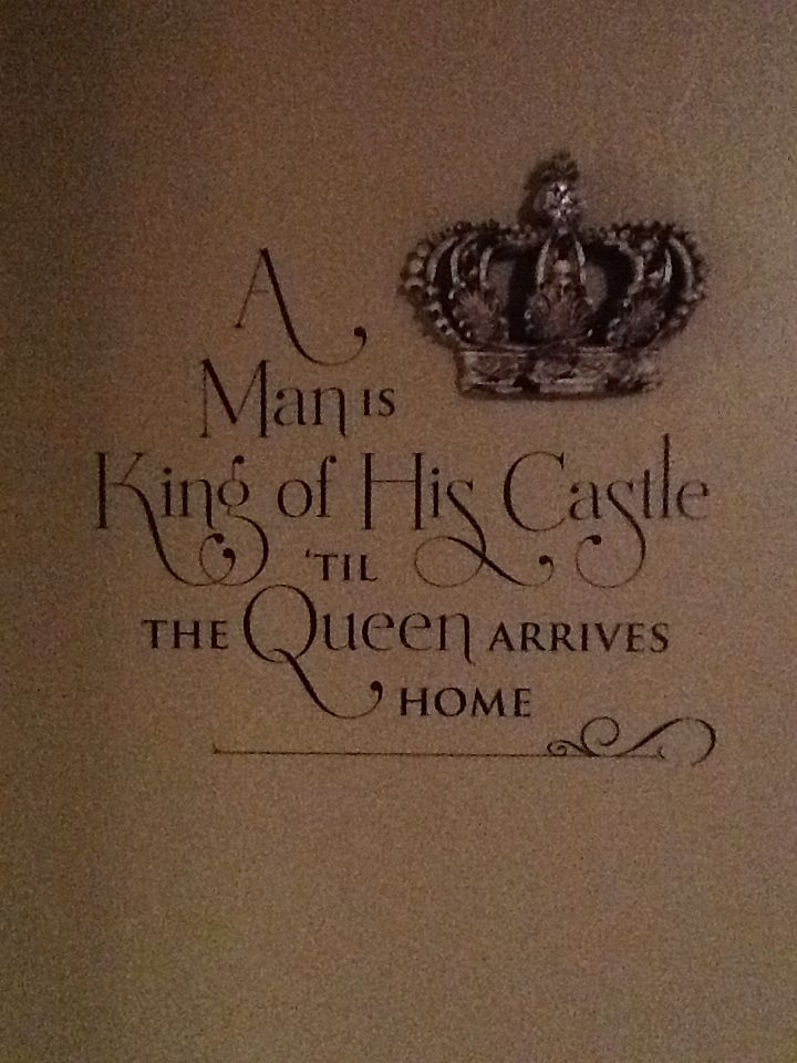 """""""A man is king of his castle til the queen arrives home"""""""