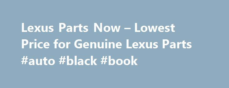 Lexus Parts Now – Lowest Price for Genuine Lexus Parts #auto #black #book http://nef2.com/lexus-parts-now-lowest-price-for-genuine-lexus-parts-auto-black-book/  #auto part.com # Shop for Lexus Parts Guaranteed Genuine and Dedicated Service For decades, Lexus Part Now has been the leading seller of Lexus genuine parts. Our complete parts catalog covers all Lexus car parts. All discount Lexus parts are backed by the manufacturer's warranty and shipped directly from Lexus dealers. If you need…