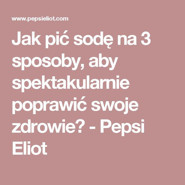 Jak pić sodę na 3 sposoby, aby spektakularnie poprawić swoje zdrowie? - Pepsi Eliot