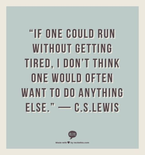 If one could run without getting tired, I don't think one would often want to do anything else. -- C.S. Lewis