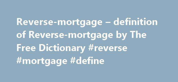 Reverse-mortgage – definition of Reverse-mortgage by The Free Dictionary #reverse #mortgage #define http://lexingtone.remmont.com/reverse-mortgage-definition-of-reverse-mortgage-by-the-free-dictionary-reverse-mortgage-define/  # reverse mortgage References in periodicals archive ? SHIRLENE NORDE has been promoted to wholesale account executive; SUE WINTERS has been named Pacific regional manager; BEN MURRAY has been named reverse-mortgage sales team member, Arizona; JOHN MARTIN has been…