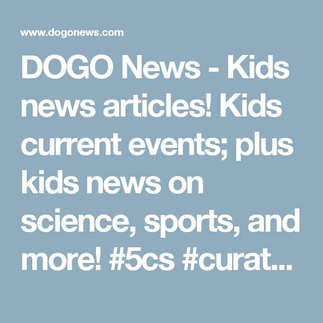 DOGO News - Kids news articles! Kids current events; plus kids news on science, sports, and more! #5cs #curate #connect