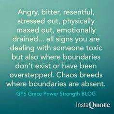 Angry, bitter, resentful, stressed out, physically maxed out, emotionally drained... all signs you are dealing with someone toxic but also where boundaries don't exist or have been overstepped. Chaos breeds where boundaries are absent.