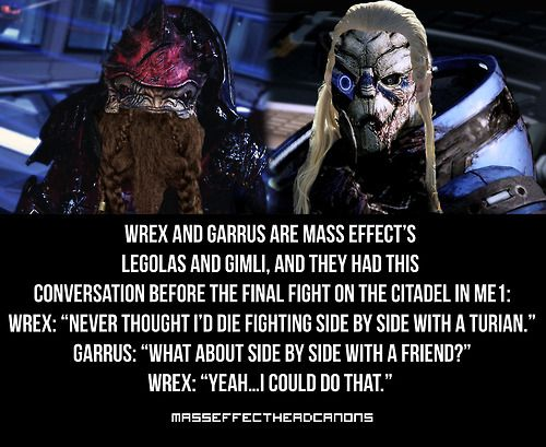 """Wrex and Garrus are Mass Effect's Legolas and Gimli, and they had this conversation before the final fight on the Citadel in ME1: Wrex: ""Ne..."
