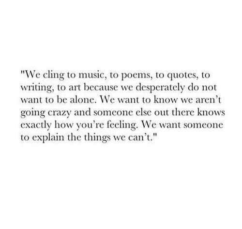 We cling to music, to poems, to quotes, to writing, to art because we desperately do not want to be alone. We want to know we aren't going crazy and someone else out there knows exactly how you're feeling. We want someone to explain the things bf's we can't.