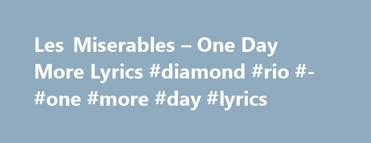 Les Miserables – One Day More Lyrics #diamond #rio #- #one #more #day #lyrics http://hawai.nef2.com/les-miserables-one-day-more-lyrics-diamond-rio-one-more-day-lyrics/  # New! Tap highlighted lyrics to add Meanings, Special Memories, and Misheard Lyrics. VALJEAN One day more! Another day, another destiny. This never-ending road to Calvary; These men who seem to know my crime Will surely come a second time. One day more! MARIUS I did not live until today. How can I live when we are parted?…