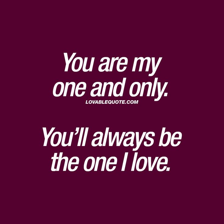 You are my one and only. You'll always be the one I love | Lovable Quote