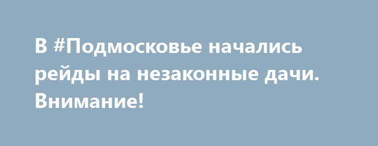 В #Подмосковье начались рейды на незаконные дачи. Внимание! http://geobti.ru/  Незарегистрированные #коттеджи, #дома и прочие #загородные #постройки высматривают с помощью аэрофотосъемки.  В Московской области начались активные мероприятия по выявлению незарегистрированных коттеджей, особняков и дач, сообщает сайт правительства Московской области. По последним данным, в среднем около 30% объектов капстроительства в регионе не оформлены.  «Если #ранее #в #зоне #внимания #были #14 #наиболее…