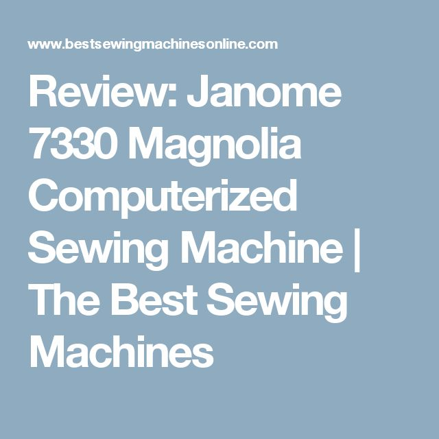 Review: Janome 7330 Magnolia Computerized Sewing Machine | The Best Sewing Machines