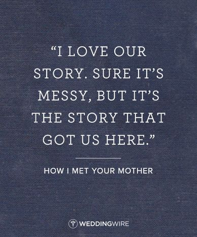 "10 Romantic TV Show Love Quotes: ""I love our story. Sure, it's messy, but it's the story that got us here"" How I Met Your Mother TV show love quote; relationship quote"