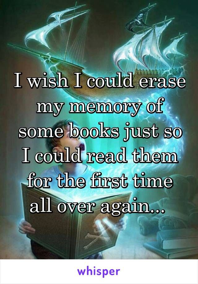 I wish I could erase my memory of some books just so I could read them for the first time all over again...