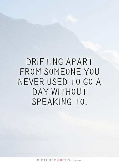 Drifting apart from someone you never used to go a day without speaking to. Sad love quotes on PictureQuotes.com.