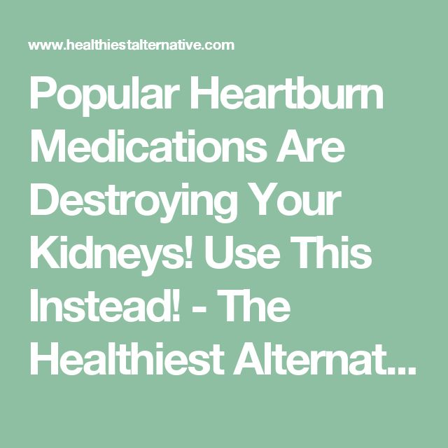 Popular Heartburn Medications Are Destroying Your Kidneys! Use This Instead! - The Healthiest Alternative