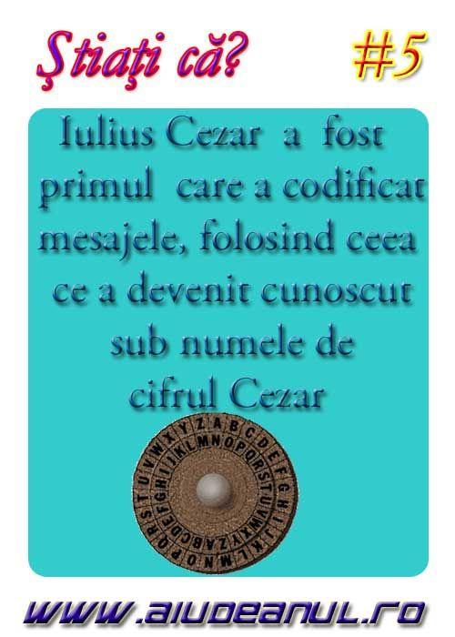 Iulius Cezar a fost primul care a codificat mesajele cu asa numitul cifru Cezar.
