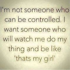 "I'm not someone who can be controlled. I want someone who will watch me do my thing and be like, ""That's my girl!"""