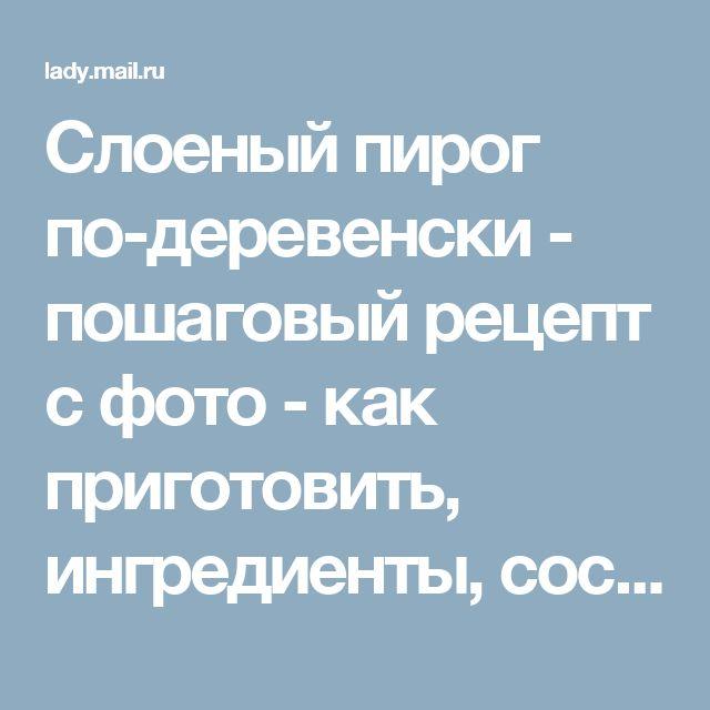 Слоеный пирог по-деревенски - пошаговый рецепт с фото - как приготовить, ингредиенты, состав, время приготовления - Леди Mail.Ru