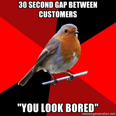"Retail Robin - 30 second gap between customers ""you look bored"""