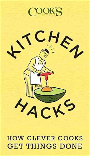 Kitchen Hacks: How Clever Cooks Get Things Done — By Cook's Illustrated