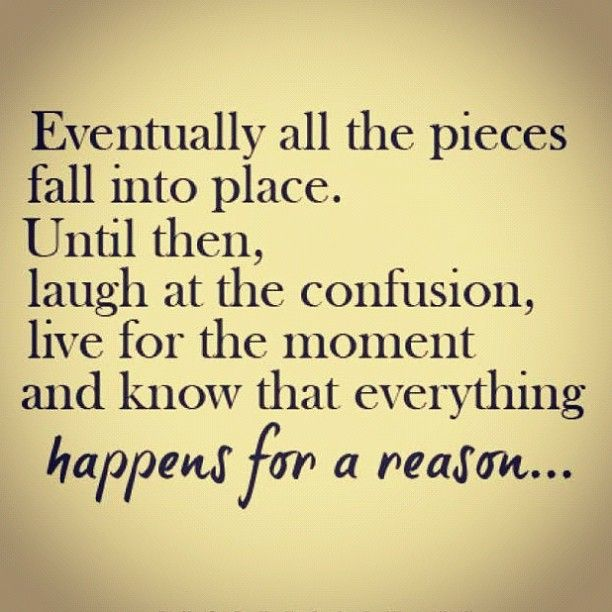 Eventually all the pieces fall into place. Until then, laugh at the confusion, live for the moment and know that everything happens for a reason