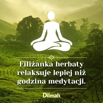 Filiżanka herbaty relaksuje lepiej niż godzina medytacji.