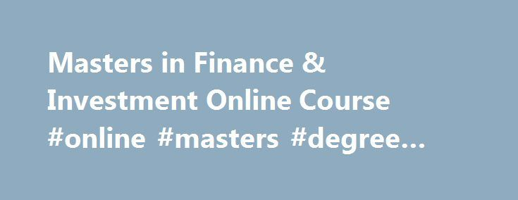 Masters in Finance & Investment Online Course #online #masters #degree #real #estate http://ohio.remmont.com/masters-in-finance-investment-online-course-online-masters-degree-real-estate/  # MA in Finance and Investment online The MA in Finance and Investment, provided by London School of Business and Finance, delivers a world-class educational experience aimed at producing graduates who possess a detailed understanding of the theory and practice behind financial decision making. Through a…