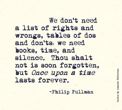 We don't need a list of rights and wrongs, tables of dos and dont's, we need books, time and silence. Thou shalt not is soon forgotten, but Once upon a time lasts forever. - Phillip Pullman #quotes #reading
