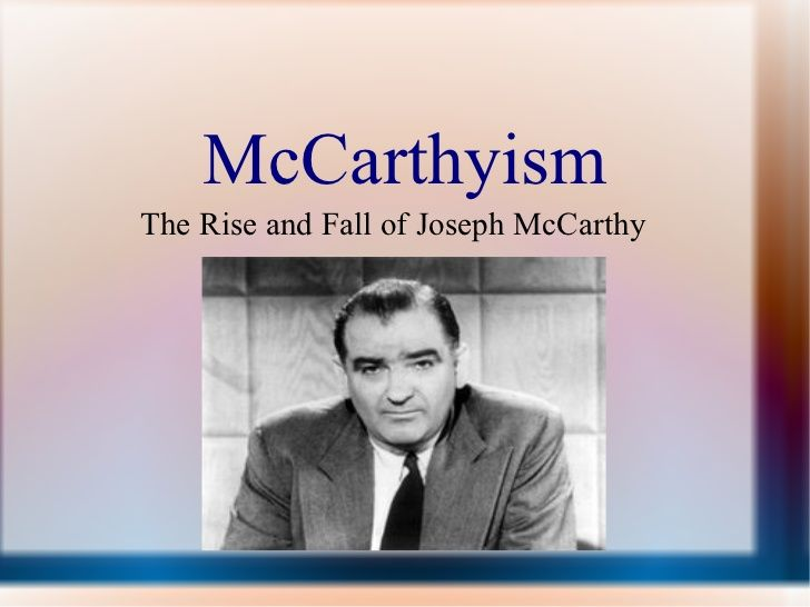 the rise and fall of mccarthyism Standard 3a: analyze the rise and fall of mccarthyism, its effects on civil liberties, and its repercussions scenario the united states and the allies have achieved victory over the axis powers by august of 1945.