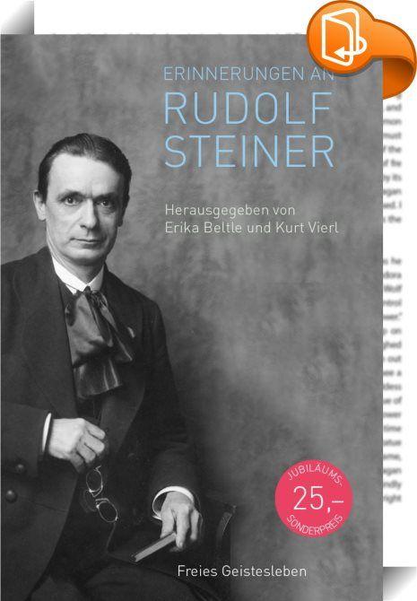 Erinnerungen an Rudolf Steiner    :  Es gibt viele Arten, einen Menschen kennenzulernen. Eine der facettenreichsten ist es, die Berichte und Erzählungen derer zu lesen, die mit ihm gelebt und gearbeitet haben, ihm in dieser oder jener Situation begegnet sind. Über fünfzig Schilderungen von Begegnungen ganz unterschiedlicher Menschen aus dem Wirtschafts-, Wissenschafts- und Kulturleben mit Rudolf Steinernbsp;haben Erika Beltle und Kurt Vierl herausgegeben.