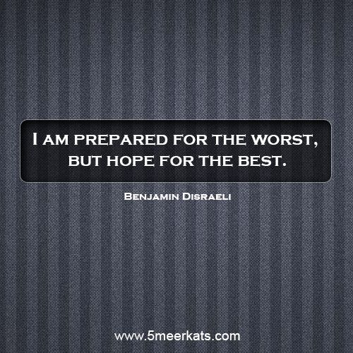 I am prepare for the worst and hope for the best.