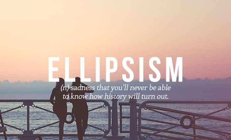 Word: Ellipsism (n.) sadness that you'll never be able to know how history will turn out.