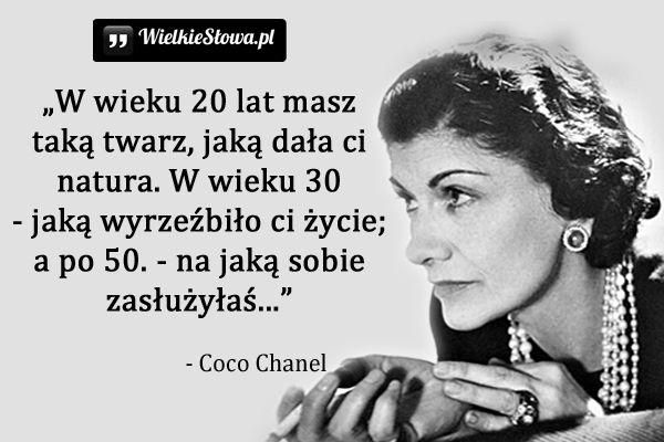 W wieku 20 lat masz taką twarz,jaką dała ci natura.W wieku 30 - jaką wyrzeźbiło ci życie;a po 50. - na jaką sobie zasłużyłaś.Coco Chanel