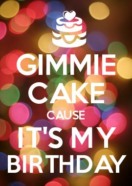 GIMMIE CAKE CAUSE IT\'S MY BIRTHDAY