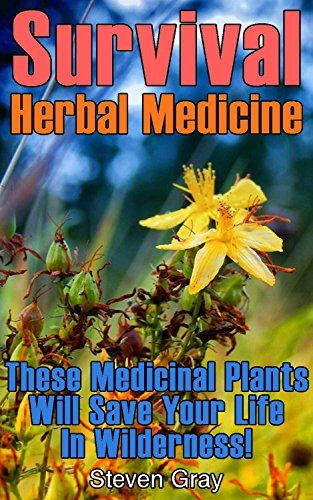 Survival Herbal Medicine: These Medicinal Plants Will Save Your Life In Wilderness!: (Prepper's Guide, Survival Guide) (Survival Series) by [Gray, Steven]