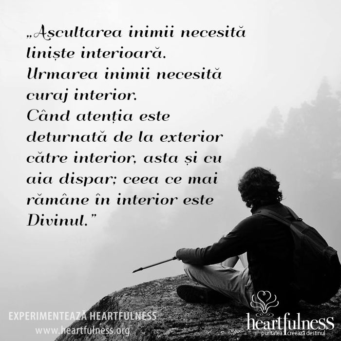 """""""Ascultarea inimii necesită liniște interioară. Urmarea inimii necesită curaj interior. Când atenția este deturnată de la exterior către interior, asta și cu aia dispar; ceea ce mai rămâne în interior este Divinul."""" #hfnro   #inspiratii_zilnice   #heartfulness"""