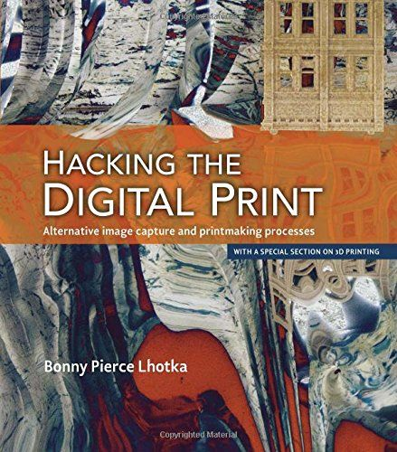 Hacking the Digital Print: Alternative image capture and printmaking processes with a special section on 3D printing (Voices That Matter) by Bonny Pierce Lhotka