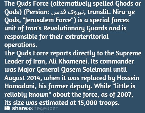 "The Quds Force (alternatively spelled Ghods or Qods) (Persian: نیروی قدس‎, translit. Niru-ye Qods, ""Jerusalem Force"") is a special forces unit of Iran's Revolutionary Guards and is responsible for their extraterritorial operations. The Quds Force reports directly to the Supreme Leader of Iran, Ali Khamenei. Its commander was Major General Qasem Soleimani until August 2014, when it was replaced by Hossein Hamadani, his former deputy. While ""little is reliably known"" about the force, as of ..."