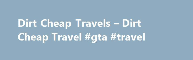 Dirt Cheap Travels – Dirt Cheap Travel #gta #travel http://travel.remmont.com/dirt-cheap-travels-dirt-cheap-travel-gta-travel/  #airline tickets deals # Dirt Cheap Airline Tickets. And So Much MORE! Cheap airline tickets. Really cheap airline tickets. Dirt cheap airline tickets. Yep, that's us. If cheap flights are your desire, you've come to the right place. But we offer way more than just cheap airline tickets. We also offer great deals on hotel […]The post Dirt Cheap Travels – Dirt Cheap…